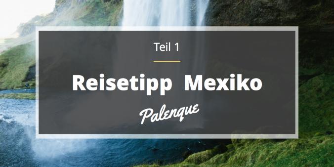Reisetipp_Mexiko_Palenque_Maya_Ruins